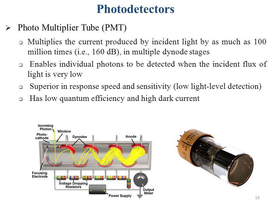 16 Photodetectors Photo Multiplier Tube (PMT) Multiplies the current produced by incident light by as much as 100 million times (i.e., 160 dB), in mul