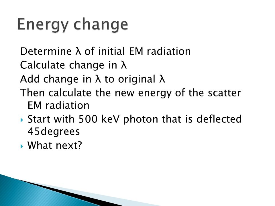 Determine λ of initial EM radiation Calculate change in λ Add change in λ to original λ Then calculate the new energy of the scatter EM radiation Star