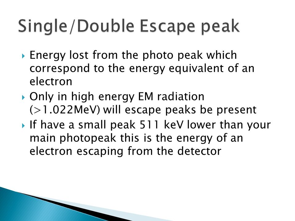 Energy lost from the photo peak which correspond to the energy equivalent of an electron Only in high energy EM radiation (>1.022MeV) will escape peak