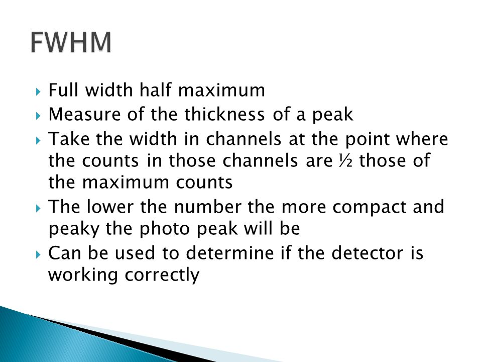 Full width half maximum Measure of the thickness of a peak Take the width in channels at the point where the counts in those channels are ½ those of t