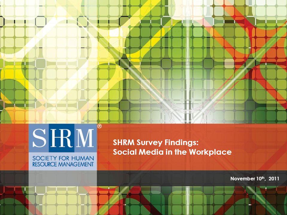 SHRM Survey Findings: Social Media in the Workplace ©SHRM 2011 November 10 th, 2011 SHRM Survey Findings: Social Media in the Workplace