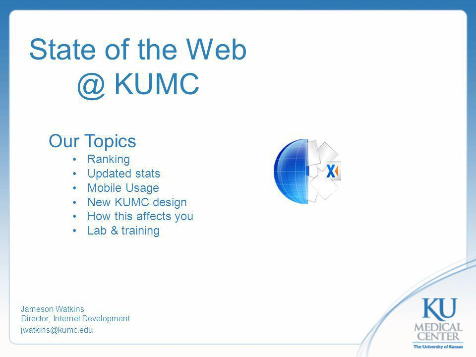 State of the Web @ KUMC Jameson Watkins Director, Internet Development jwatkins@kumc.edu Our Topics Ranking Updated stats Mobile Usage New KUMC design How this affects you Lab & training
