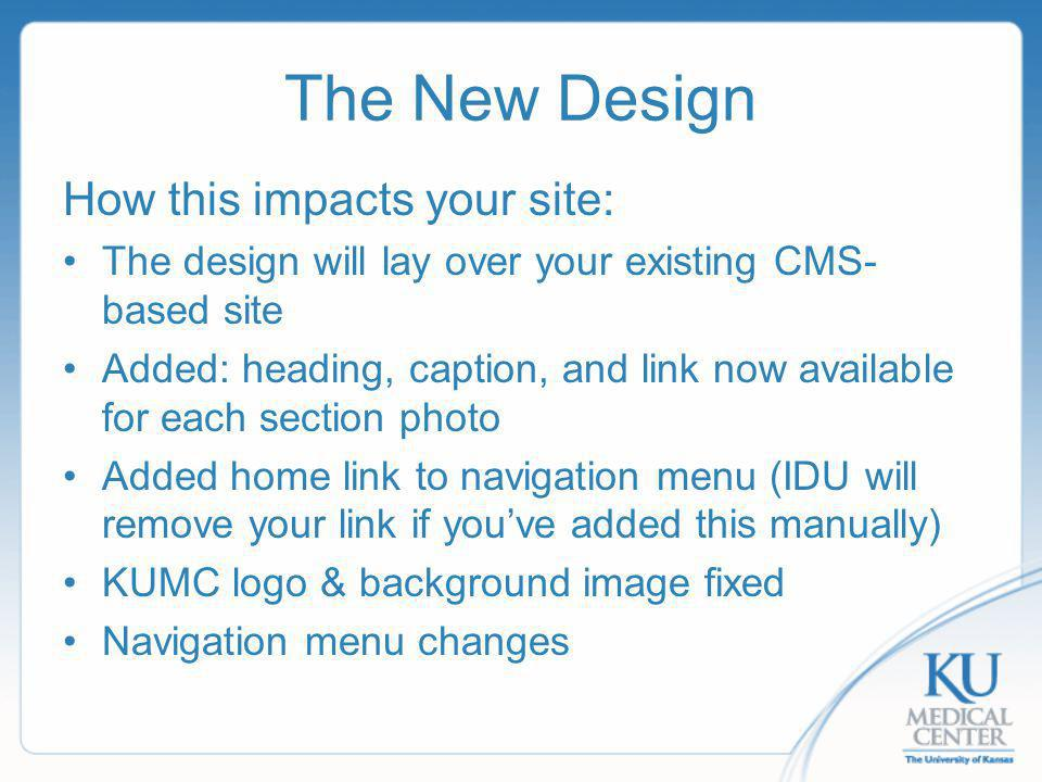 The New Design How this impacts your site: The design will lay over your existing CMS- based site Added: heading, caption, and link now available for each section photo Added home link to navigation menu (IDU will remove your link if youve added this manually) KUMC logo & background image fixed Navigation menu changes