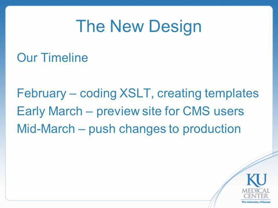 The New Design Our Timeline February – coding XSLT, creating templates Early March – preview site for CMS users Mid-March – push changes to production