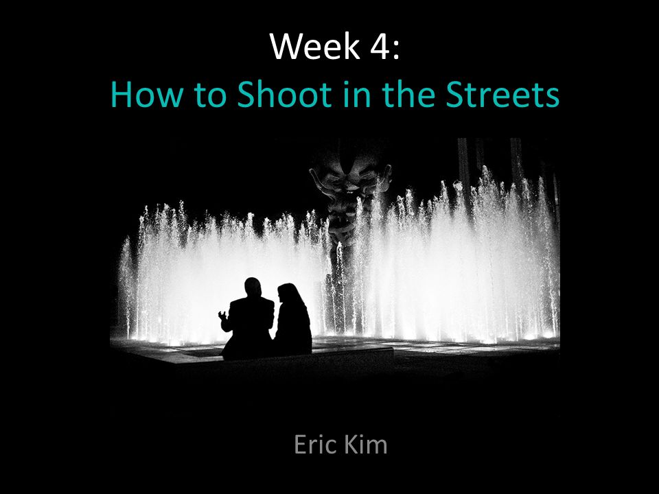 Week 4: How to Shoot in the Streets Eric Kim