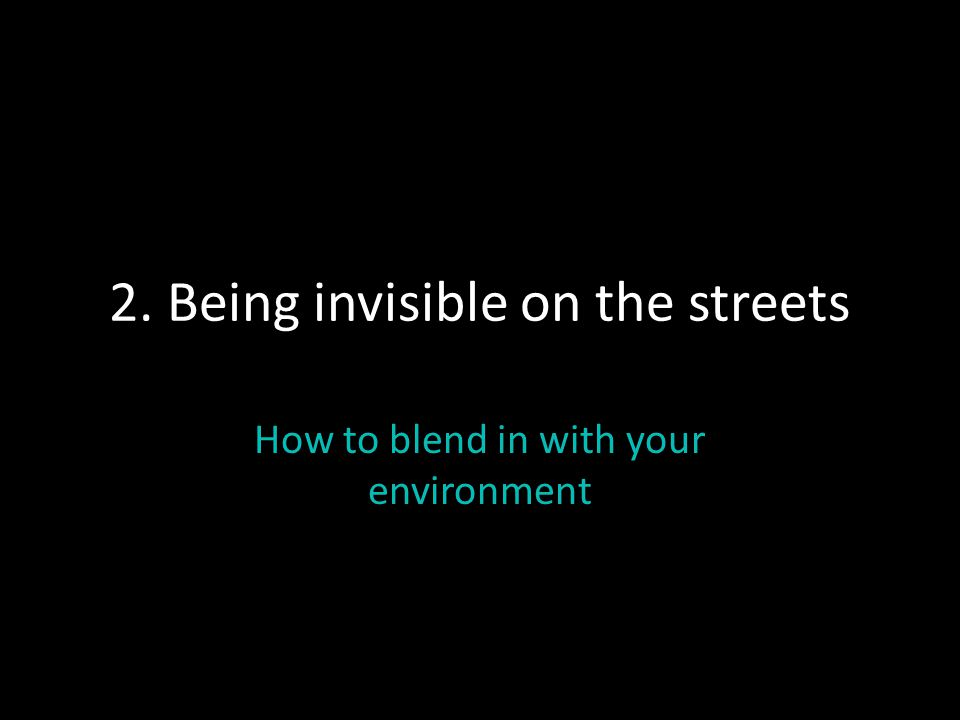 2. Being invisible on the streets How to blend in with your environment