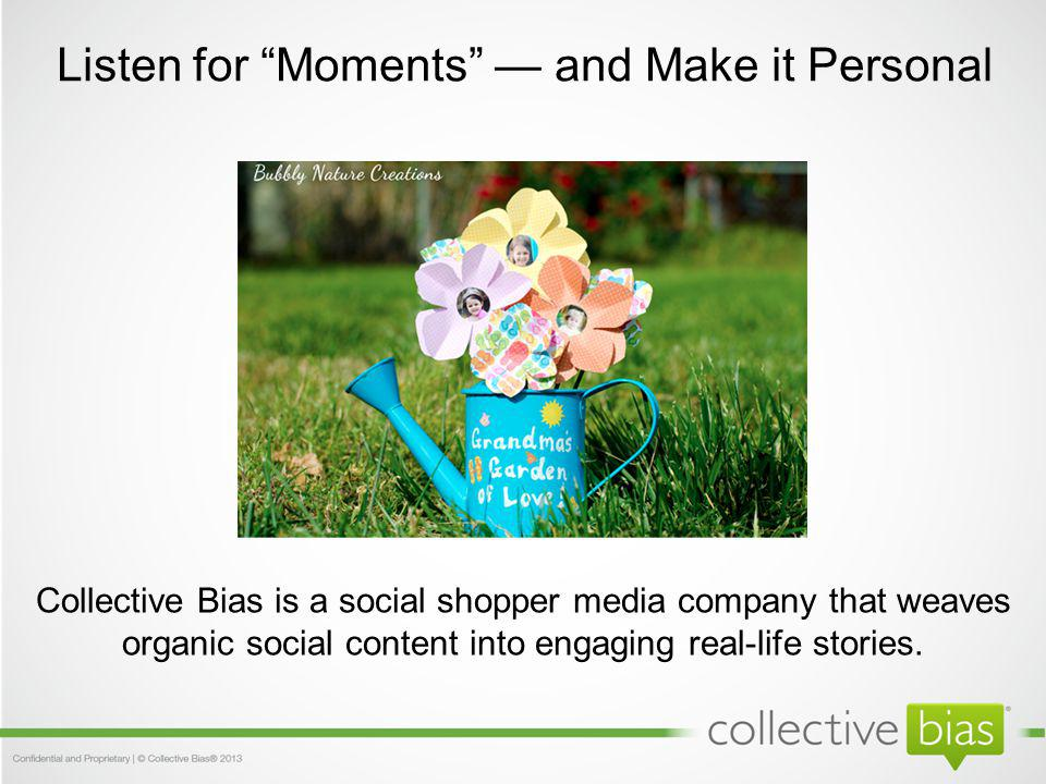 Listen for Moments and Make it Personal Collective Bias is a social shopper media company that weaves organic social content into engaging real-life stories.