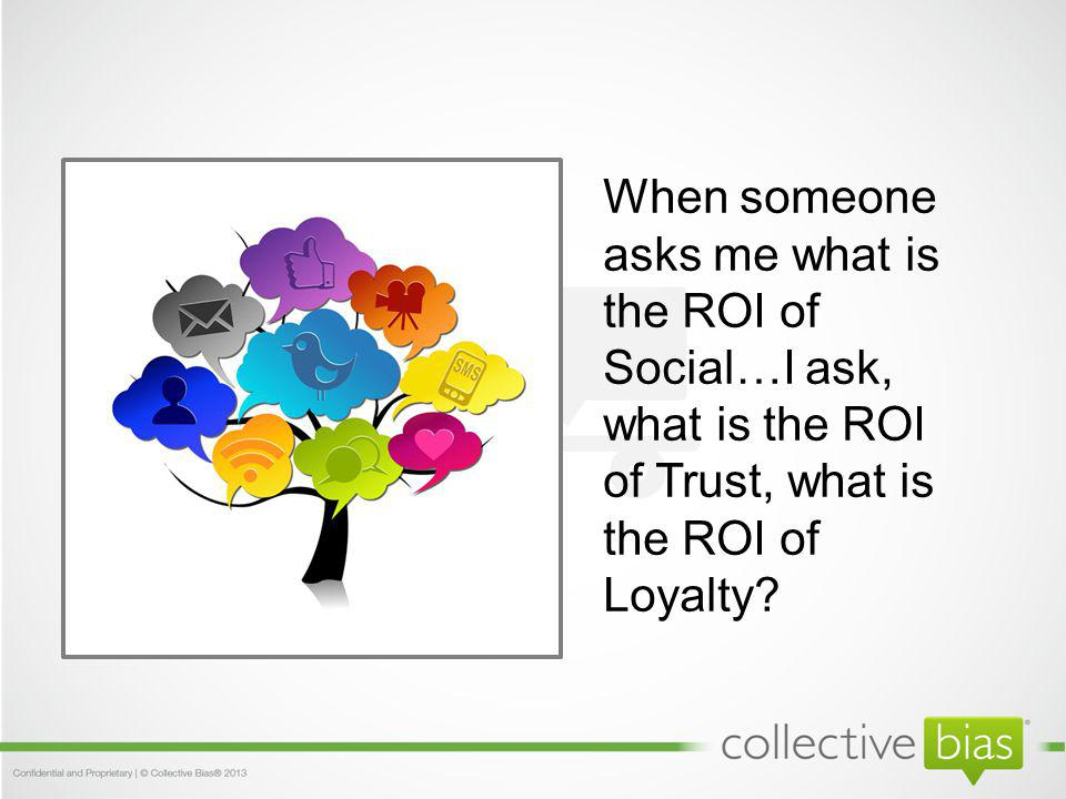 When someone asks me what is the ROI of Social…I ask, what is the ROI of Trust, what is the ROI of Loyalty