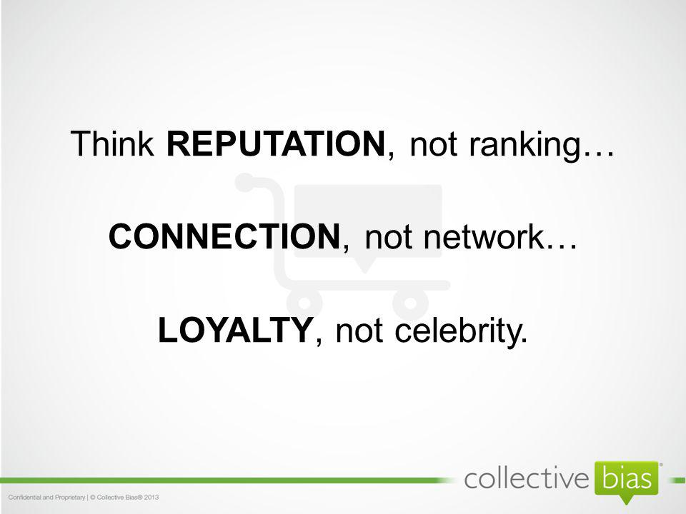 Think REPUTATION, not ranking… CONNECTION, not network… LOYALTY, not celebrity.