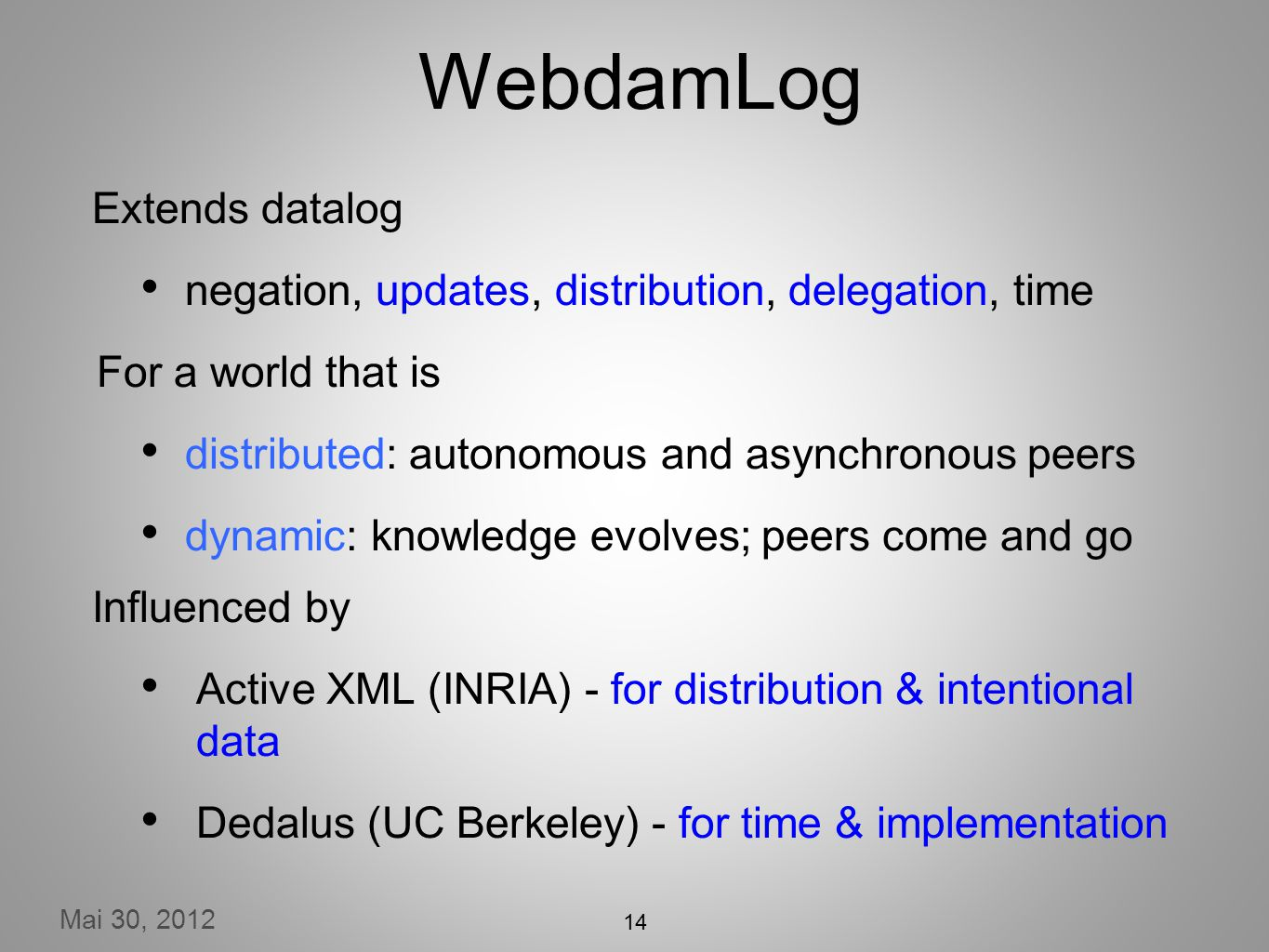 Mai 30, 2012 14 WebdamLog Extends datalog negation, updates, distribution, delegation, time For a world that is distributed: autonomous and asynchronous peers dynamic: knowledge evolves; peers come and go Influenced by Active XML (INRIA) - for distribution & intentional data Dedalus (UC Berkeley) - for time & implementation