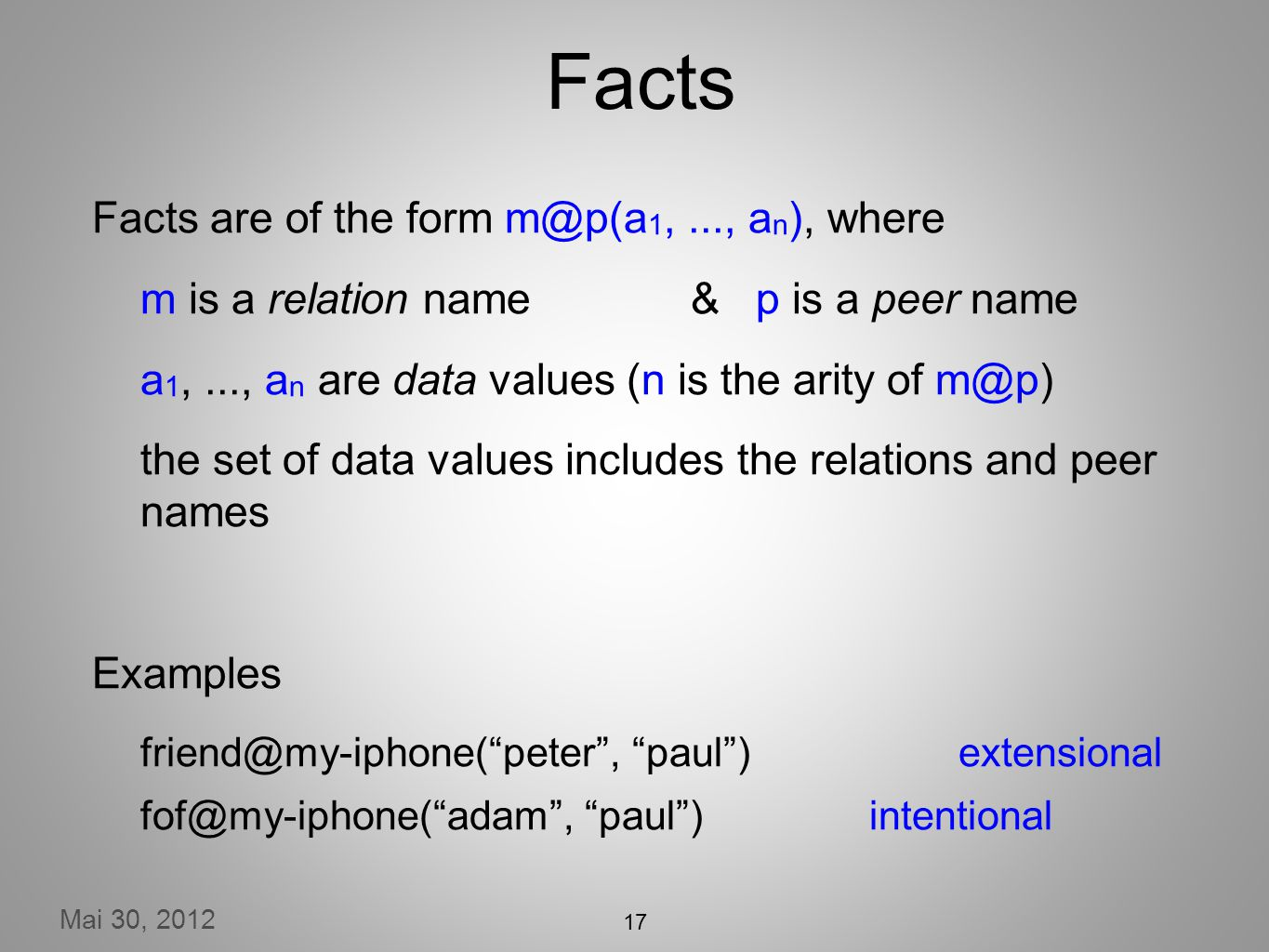 Mai 30, 2012 17 Facts Facts are of the form m@p(a 1,..., a n ), where m is a relation name& p is a peer name a 1,..., a n are data values (n is the arity of m@p) the set of data values includes the relations and peer names Examples friend@my-iphone(peter, paul) extensional fof@my-iphone(adam, paul) intentional