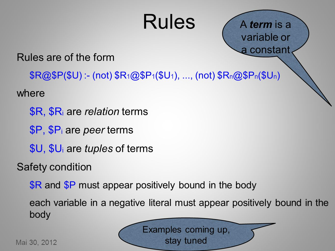 Mai 30, 2012 19 Rules Rules are of the form $R@$P($U) :- (not) $R 1 @$P 1 ($U 1 ),..., (not) $R n @$P n ($U n ) where $R, $R i are relation terms $P, $P i are peer terms $U, $U i are tuples of terms Safety condition $R and $P must appear positively bound in the body each variable in a negative literal must appear positively bound in the body A term is a variable or a constant Examples coming up, stay tuned