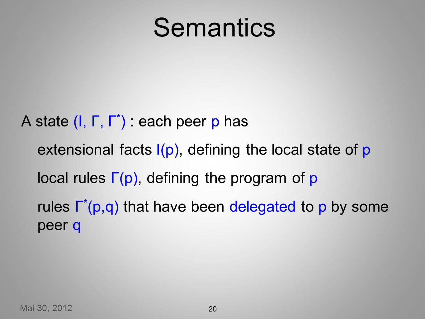 Mai 30, 2012 20 Semantics A state (I, Γ, Γ * ) : each peer p has extensional facts I(p), defining the local state of p local rules Γ(p), defining the program of p rules Γ * (p,q) that have been delegated to p by some peer q