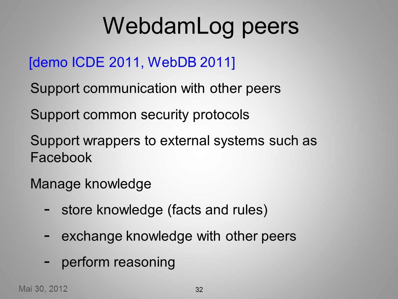 Mai 30, 2012 32 WebdamLog peers [demo ICDE 2011, WebDB 2011] Support communication with other peers Support common security protocols Support wrappers to external systems such as Facebook Manage knowledge store knowledge (facts and rules) exchange knowledge with other peers perform reasoning