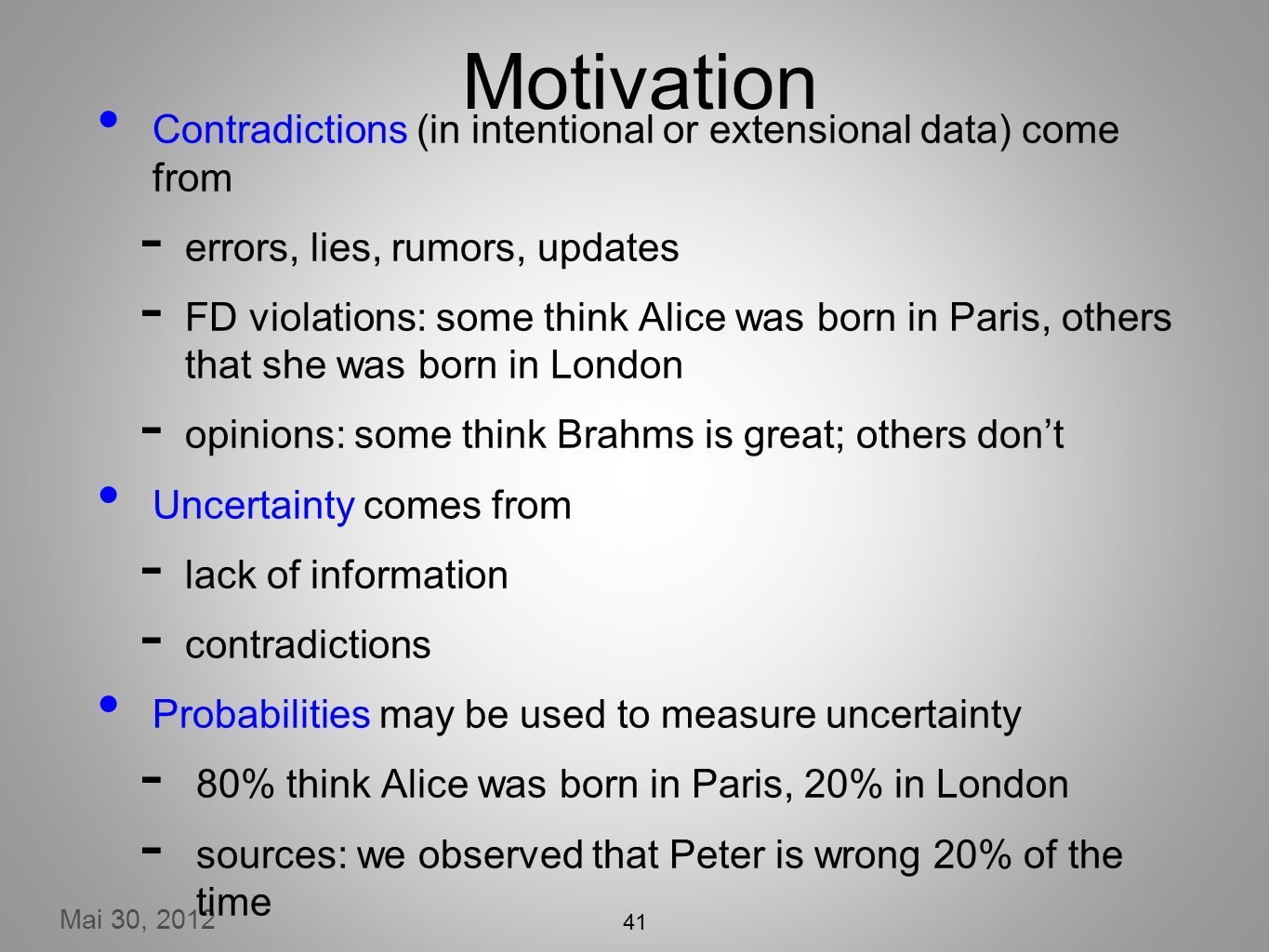 Mai 30, 2012 41 Motivation Contradictions (in intentional or extensional data) come from errors, lies, rumors, updates FD violations: some think Alice was born in Paris, others that she was born in London opinions: some think Brahms is great; others dont Uncertainty comes from lack of information contradictions Probabilities may be used to measure uncertainty 80% think Alice was born in Paris, 20% in London sources: we observed that Peter is wrong 20% of the time