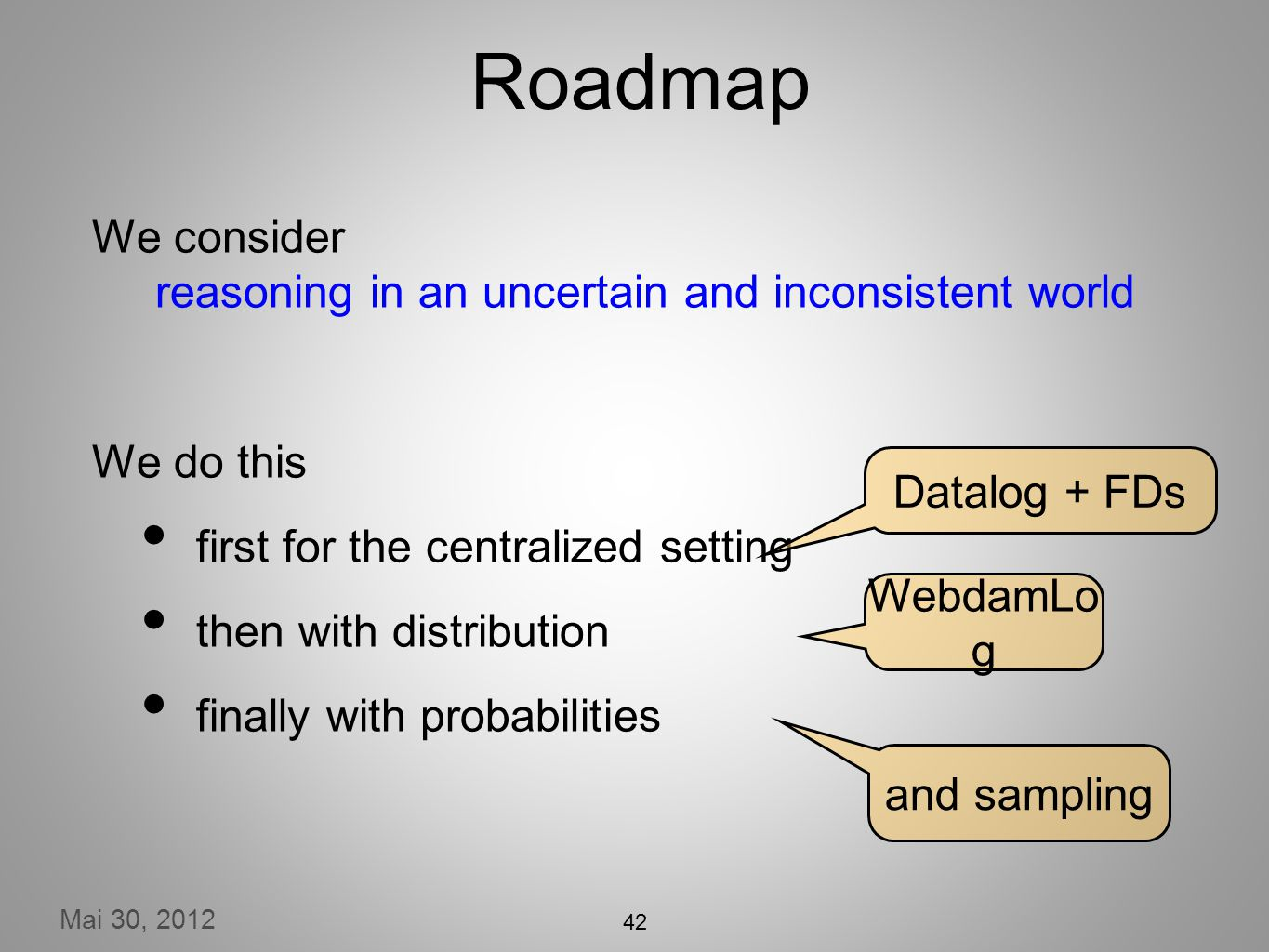 Mai 30, 2012 42 Roadmap We consider reasoning in an uncertain and inconsistent world We do this first for the centralized setting then with distribution finally with probabilities Datalog + FDs WebdamLo g and sampling