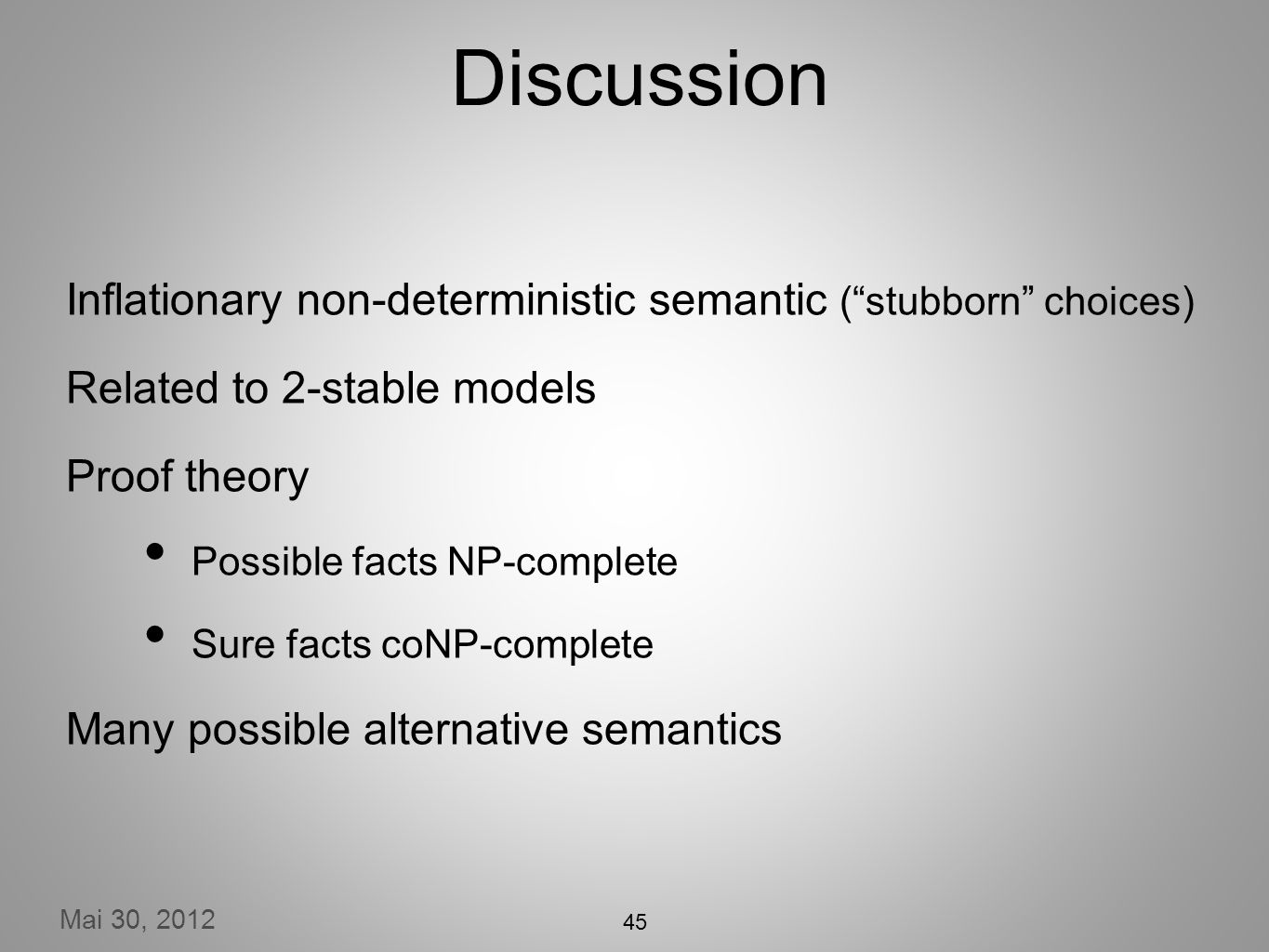 Mai 30, 2012 Discussion Inflationary non-deterministic semantic (stubborn choices) Related to 2-stable models Proof theory Possible facts NP-complete Sure facts coNP-complete Many possible alternative semantics 45