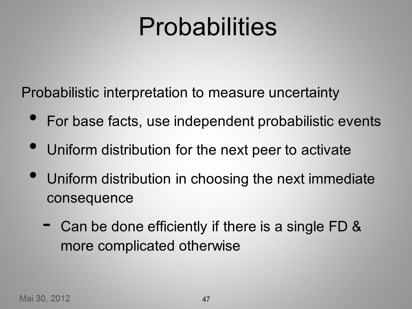 Mai 30, 2012 Probabilities Probabilistic interpretation to measure uncertainty For base facts, use independent probabilistic events Uniform distribution for the next peer to activate Uniform distribution in choosing the next immediate consequence Can be done efficiently if there is a single FD & more complicated otherwise 47