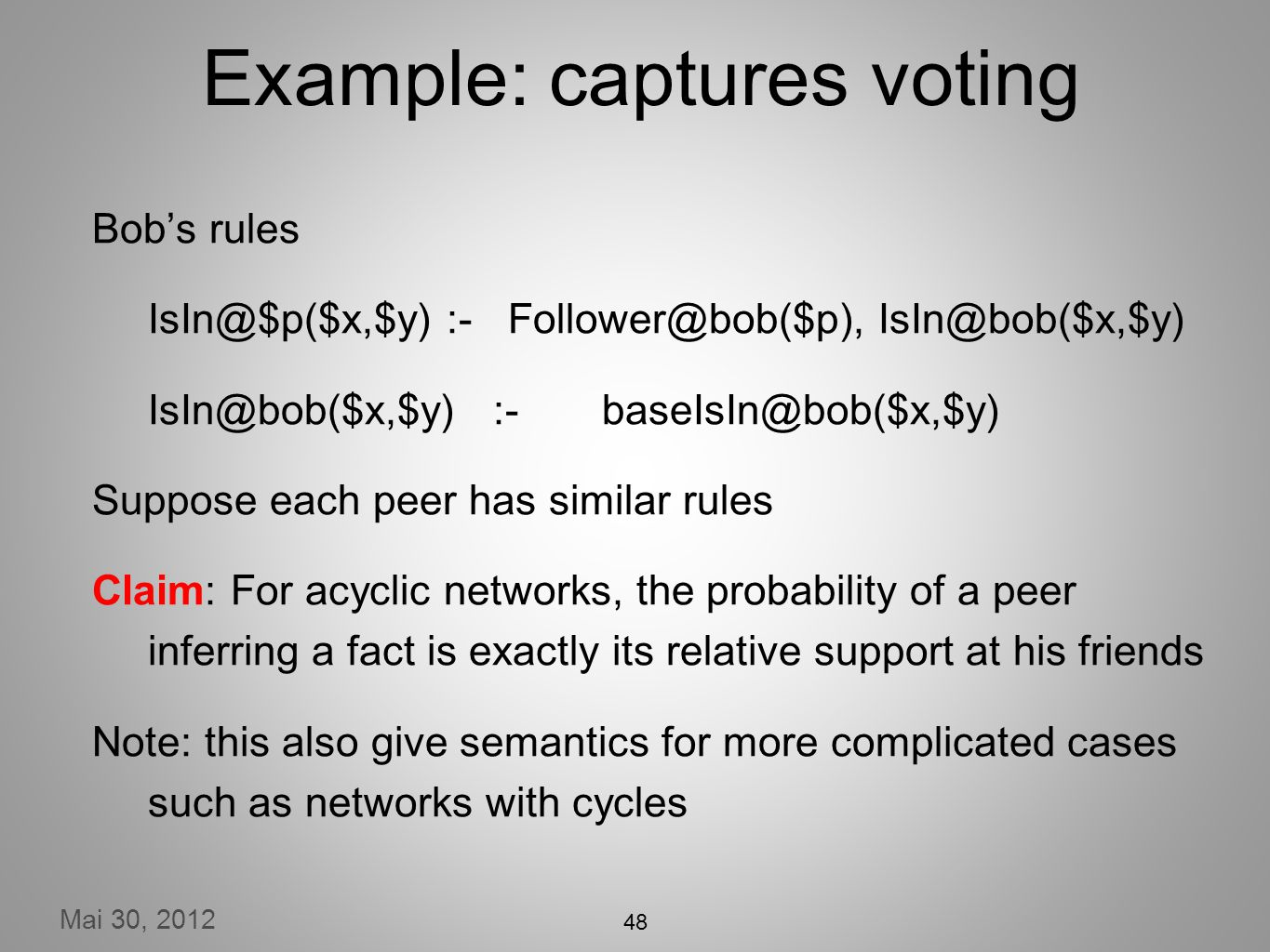 Mai 30, 2012 Example: captures voting Bobs rules IsIn@$p($x,$y) :- Follower@bob($p), IsIn@bob($x,$y) IsIn@bob($x,$y) :-baseIsIn@bob($x,$y) Suppose each peer has similar rules Claim: For acyclic networks, the probability of a peer inferring a fact is exactly its relative support at his friends Note: this also give semantics for more complicated cases such as networks with cycles 48