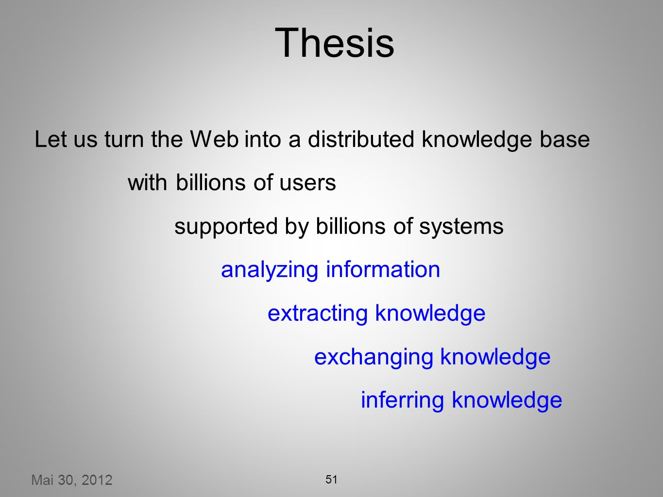 Mai 30, 2012 Thesis Let us turn the Web into a distributed knowledge base with billions of users supported by billions of systems analyzing information extracting knowledge exchanging knowledge inferring knowledge 51
