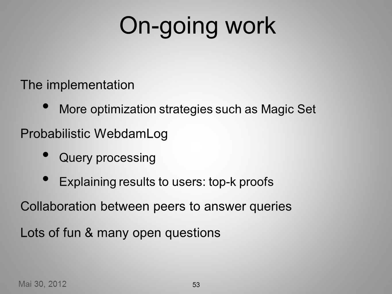 Mai 30, 2012 On-going work The implementation More optimization strategies such as Magic Set Probabilistic WebdamLog Query processing Explaining results to users: top-k proofs Collaboration between peers to answer queries Lots of fun & many open questions 53