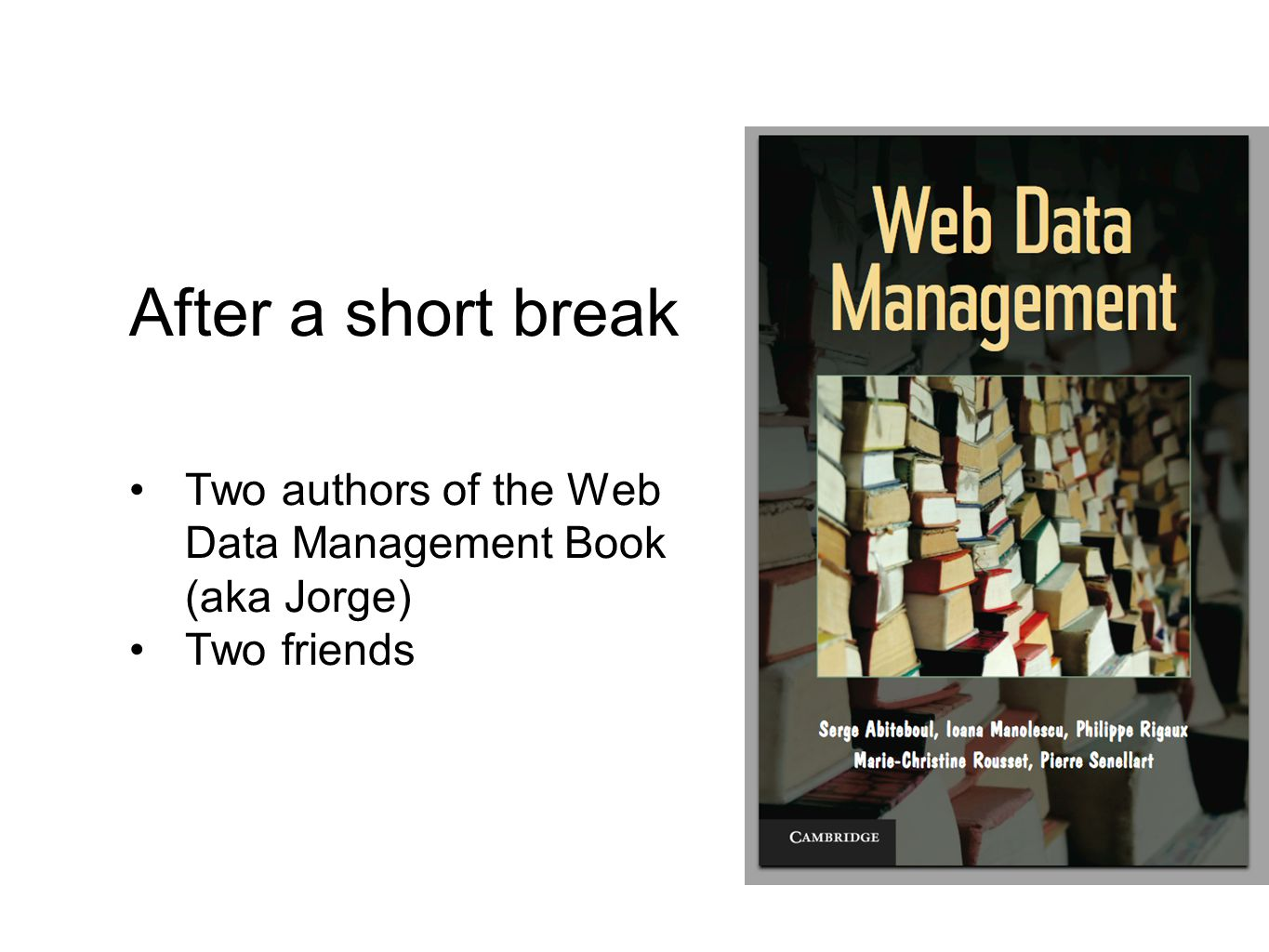 After a short break Two authors of the Web Data Management Book (aka Jorge) Two friends