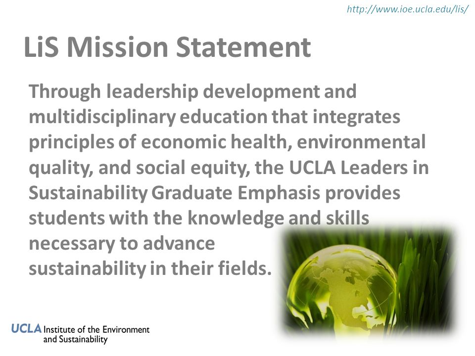 Students in the LiS program will: 1.Connect students with sustainability professionals 2.Learn to integrate and apply the three components of sustainability in their fields 3.Receive leadership training 4.Gain exposure to best practices, models, and materials 5.Have opportunities for practical experience 6.Interact and collaborate with students from other disciplines LiS Objectives http://www.ioe.ucla.edu/lis/