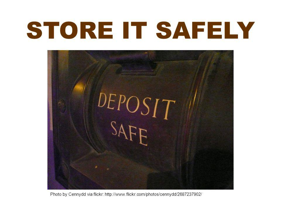STORE IT SAFELY Photo by Cennydd via flickr: http://www.flickr.com/photos/cennydd/2687237902/