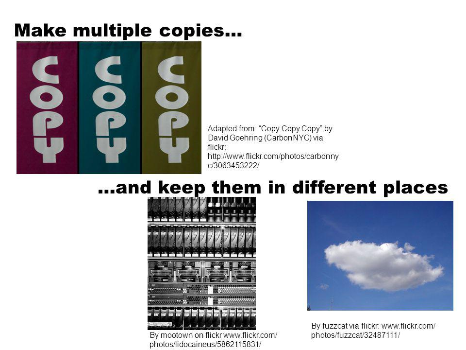 Make multiple copies… …and keep them in different places Adapted from: Copy Copy Copy by David Goehring (CarbonNYC) via flickr: http://www.flickr.com/photos/carbonny c/3063453222/ By fuzzcat via flickr: www.flickr.com/ photos/fuzzcat/32487111/ By mootown on flickr www.flickr.com/ photos/lidocaineus/5862115831/