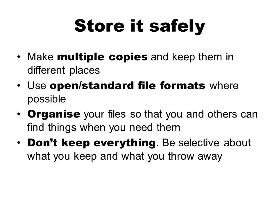 Store it safely Make multiple copies and keep them in different places Use open/standard file formats where possible Organise your files so that you and others can find things when you need them Dont keep everything.