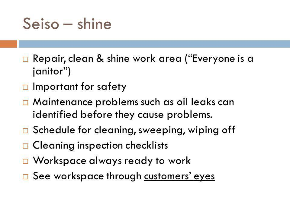 Seiso – shine Repair, clean & shine work area (Everyone is a janitor) Important for safety Maintenance problems such as oil leaks can identified befor