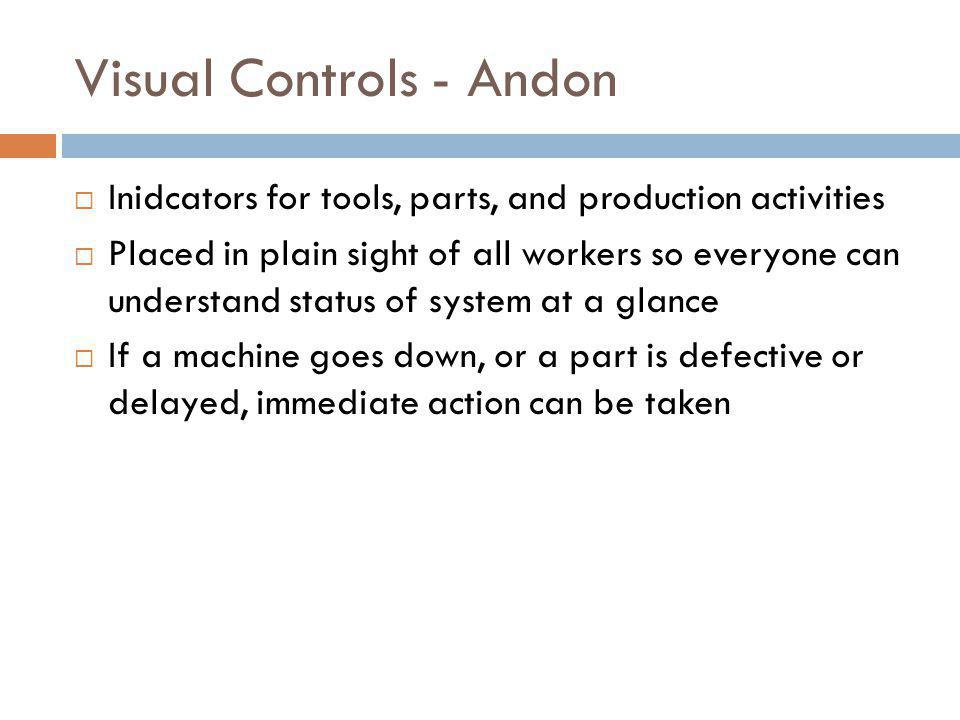 Visual Controls - Andon Inidcators for tools, parts, and production activities Placed in plain sight of all workers so everyone can understand status