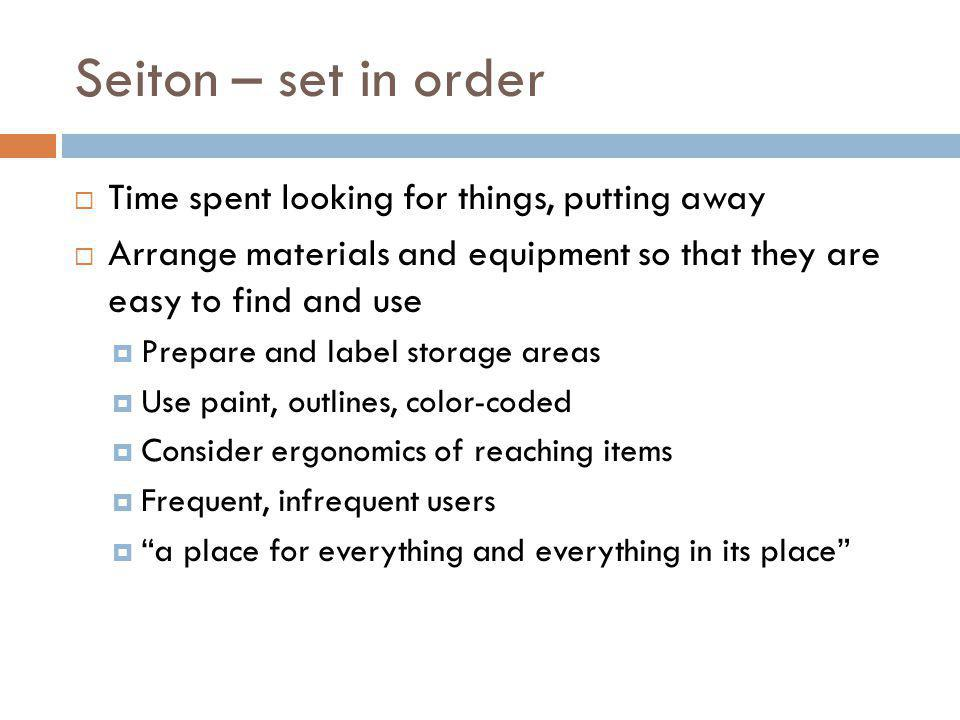 Seiton – set in order Time spent looking for things, putting away Arrange materials and equipment so that they are easy to find and use Prepare and la