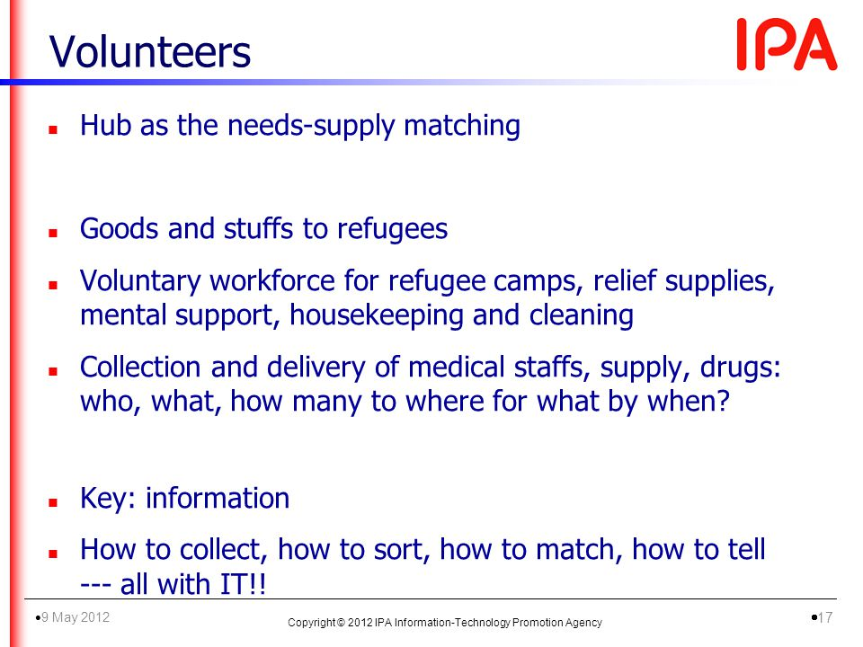 Volunteers n Hub as the needs-supply matching n Goods and stuffs to refugees n Voluntary workforce for refugee camps, relief supplies, mental support, housekeeping and cleaning n Collection and delivery of medical staffs, supply, drugs: who, what, how many to where for what by when.