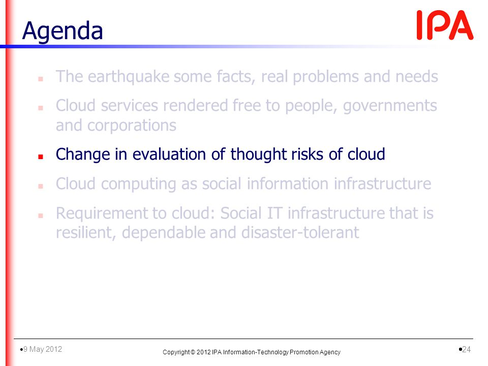 n The earthquake some facts, real problems and needs n Cloud services rendered free to people, governments and corporations n Change in evaluation of thought risks of cloud n Cloud computing as social information infrastructure n Requirement to cloud: Social IT infrastructure that is resilient, dependable and disaster-tolerant Agenda Copyright © 2012 IPA Information-Technology Promotion Agency 9 May 2012 24