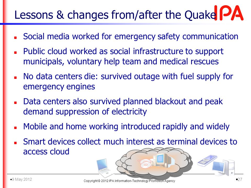 Lessons & changes from/after the Quake n Social media worked for emergency safety communication n Public cloud worked as social infrastructure to support municipals, voluntary help team and medical rescues n No data centers die: survived outage with fuel supply for emergency engines n Data centers also survived planned blackout and peak demand suppression of electricity n Mobile and home working introduced rapidly and widely n Smart devices collect much interest as terminal devices to access cloud Copyright © 2012 IPA Information-Technology Promotion Agency 9 May 2012 27