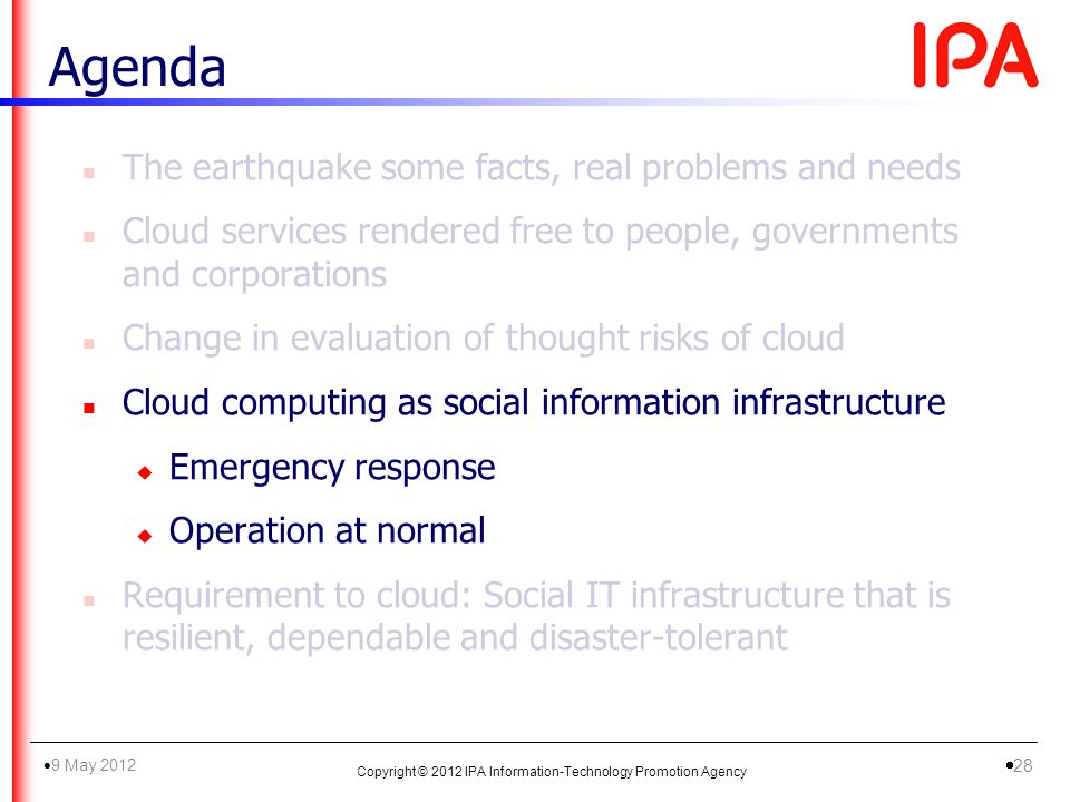n The earthquake some facts, real problems and needs n Cloud services rendered free to people, governments and corporations n Change in evaluation of thought risks of cloud n Cloud computing as social information infrastructure u Emergency response u Operation at normal n Requirement to cloud: Social IT infrastructure that is resilient, dependable and disaster-tolerant Agenda Copyright © 2012 IPA Information-Technology Promotion Agency 9 May 2012 28