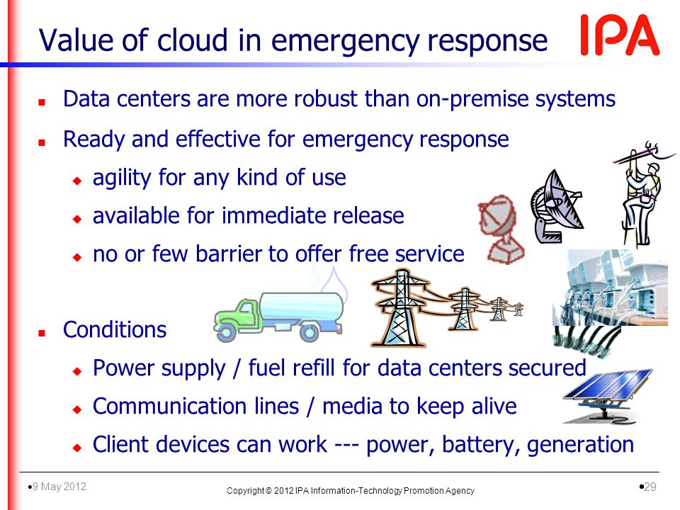 Value of cloud in emergency response n Data centers are more robust than on-premise systems n Ready and effective for emergency response u agility for any kind of use u available for immediate release u no or few barrier to offer free service n Conditions u Power supply / fuel refill for data centers secured u Communication lines / media to keep alive u Client devices can work --- power, battery, generation Copyright © 2012 IPA Information-Technology Promotion Agency 9 May 2012 29