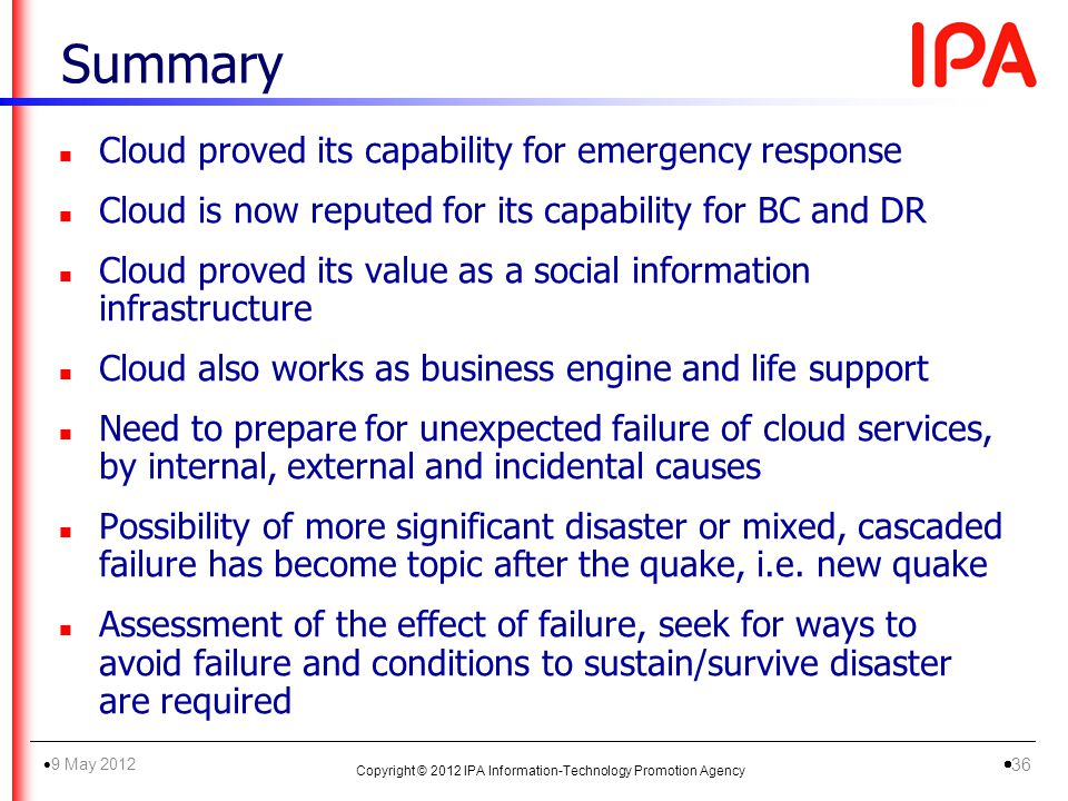 n Cloud proved its capability for emergency response n Cloud is now reputed for its capability for BC and DR n Cloud proved its value as a social information infrastructure n Cloud also works as business engine and life support n Need to prepare for unexpected failure of cloud services, by internal, external and incidental causes n Possibility of more significant disaster or mixed, cascaded failure has become topic after the quake, i.e.