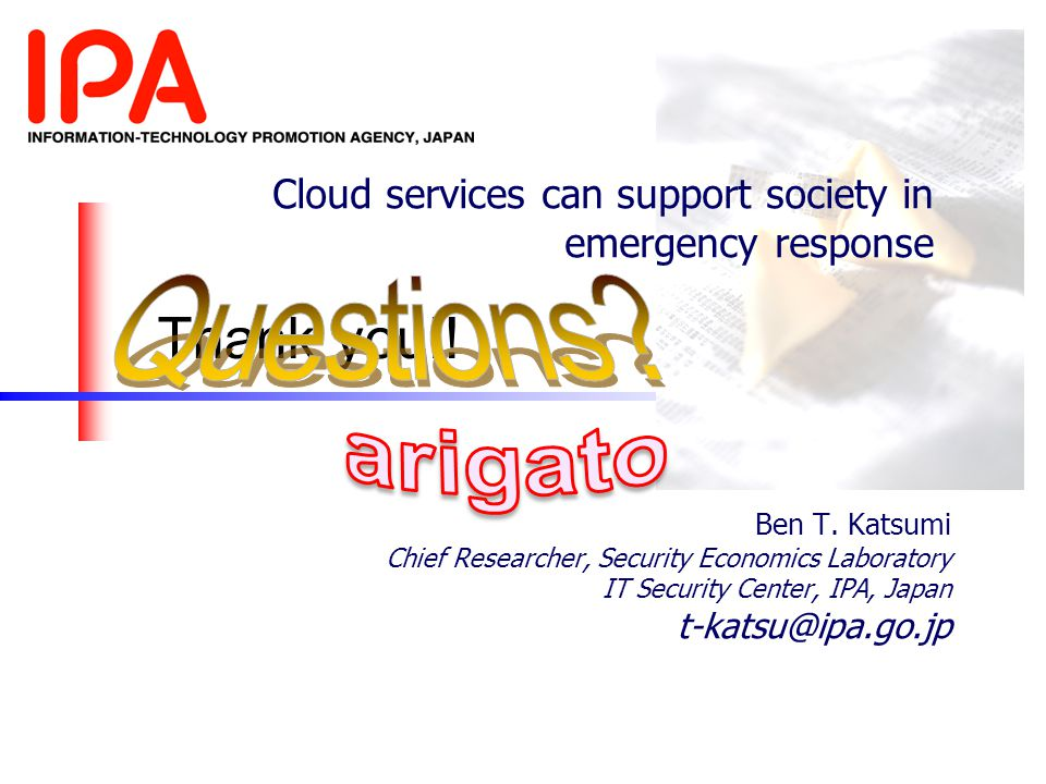 Cloud services can support society in emergency response Ben T. Katsumi Chief Researcher, Security Economics Laboratory IT Security Center, IPA, Japan
