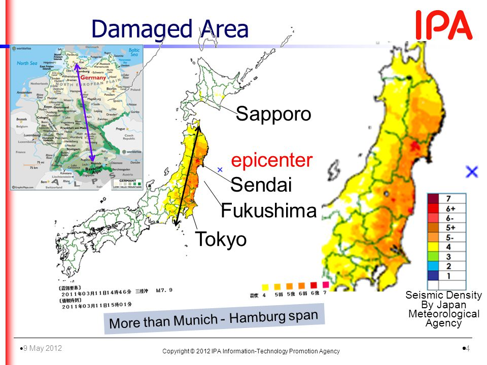 Damaged Area Tokyo Sendai Fukushima Sapporo epicenter More than Munich - Hamburg span Copyright © 2012 IPA Information-Technology Promotion Agency 9 May 2012 4 Seismic Density By Japan Meteorological Agency