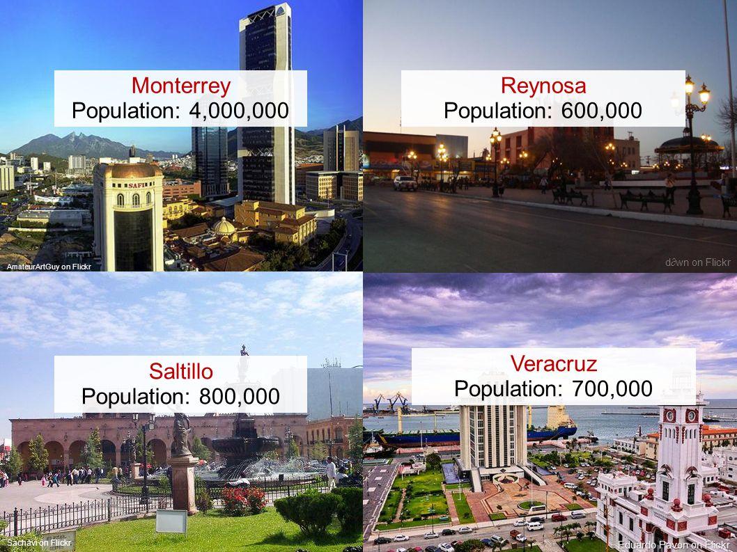 AmateurArtGuy on Flickr dwn on Flickr Eduardo Pavon on Flickr Monterrey Population: 4,000,000 Reynosa Population: 600,000 Veracruz Population: 700,000 Sachavi on Flickr Saltillo Population: 800,000