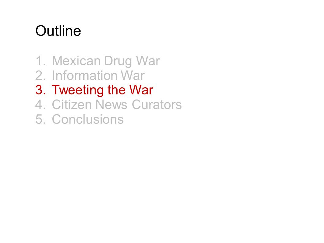 Outline 1.Mexican Drug War 2.Information War 3.Tweeting the War 4.Citizen News Curators 5.Conclusions