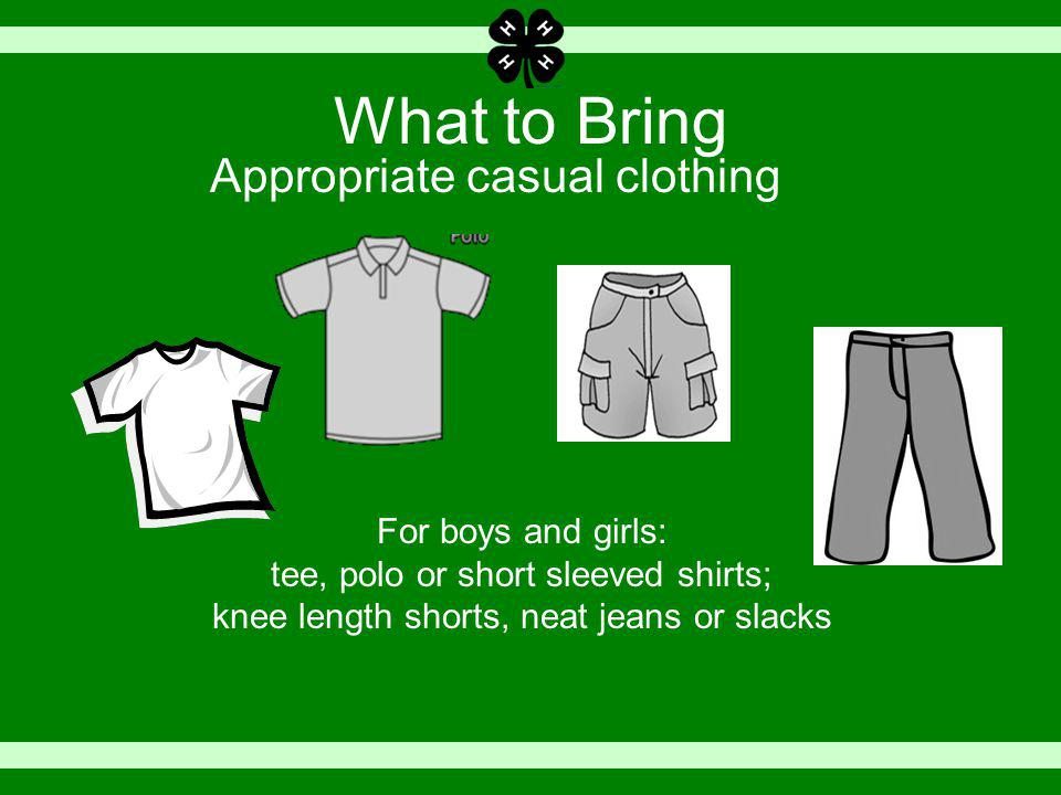 What to Bring Appropriate casual clothing For boys and girls: tee, polo or short sleeved shirts; knee length shorts, neat jeans or slacks