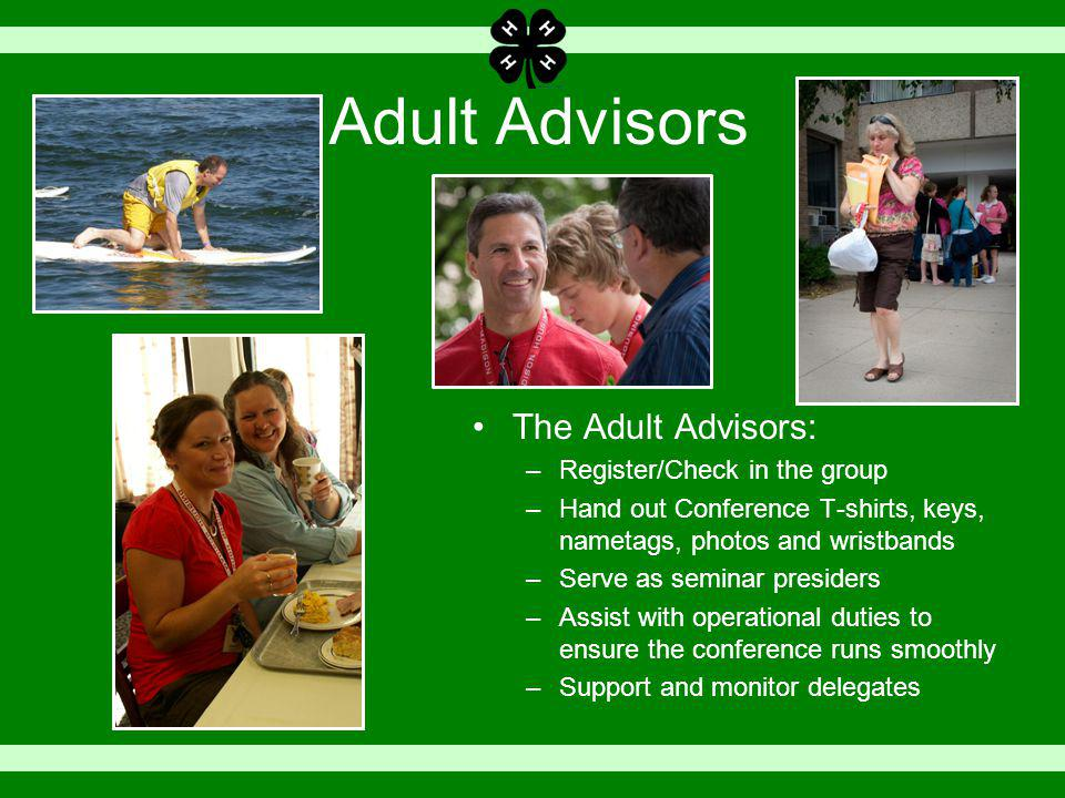 Adult Advisors The Adult Advisors: –Register/Check in the group –Hand out Conference T-shirts, keys, nametags, photos and wristbands –Serve as seminar presiders –Assist with operational duties to ensure the conference runs smoothly –Support and monitor delegates