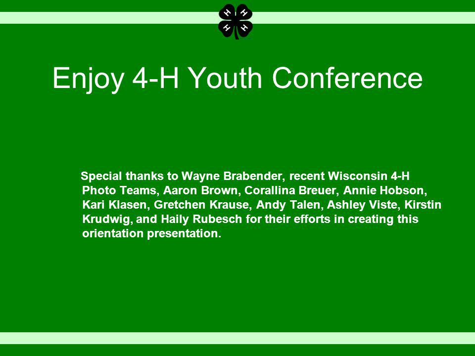 Enjoy 4-H Youth Conference Special thanks to Wayne Brabender, recent Wisconsin 4-H Photo Teams, Aaron Brown, Corallina Breuer, Annie Hobson, Kari Klasen, Gretchen Krause, Andy Talen, Ashley Viste, Kirstin Krudwig, and Haily Rubesch for their efforts in creating this orientation presentation.