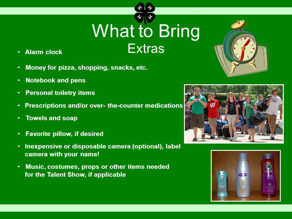 What to Bring Extras Alarm clock Money for pizza, shopping, snacks, etc.