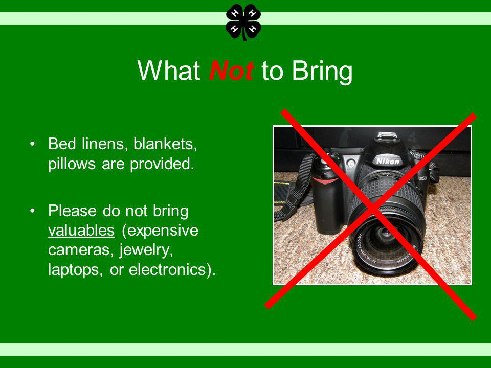 What Not to Bring Bed linens, blankets, pillows are provided. Please do not bring valuables (expensive cameras, jewelry, laptops, or electronics).