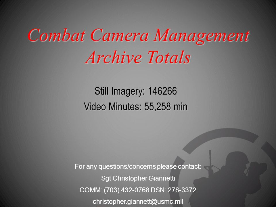 Combat Camera Management Archive Totals Still Imagery: Still Imagery: 146266 Video Minutes: 55,258 min For any questions/concerns please contact: Sgt Christopher Giannetti COMM: (703) 432-0768 DSN: 278-3372 christopher.giannett@usmc.mil