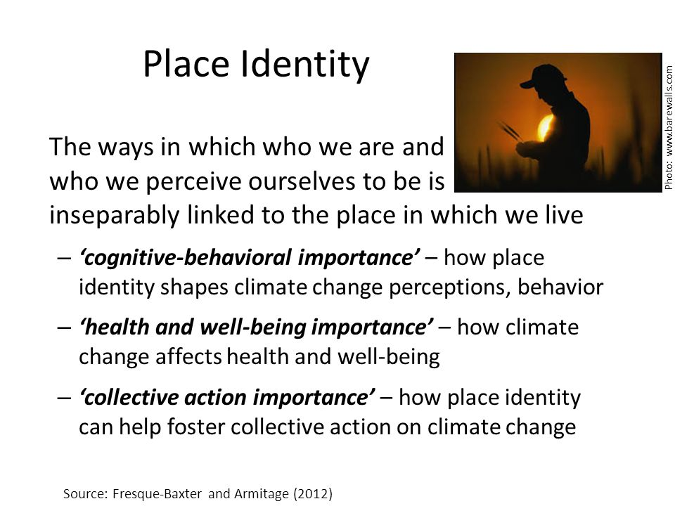 Place Identity The ways in which who we are and who we perceive ourselves to be is inseparably linked to the place in which we live – cognitive-behavioral importance – how place identity shapes climate change perceptions, behavior – health and well-being importance – how climate change affects health and well-being – collective action importance – how place identity can help foster collective action on climate change Source: Fresque-Baxter and Armitage (2012) Photo: www.barewalls.com